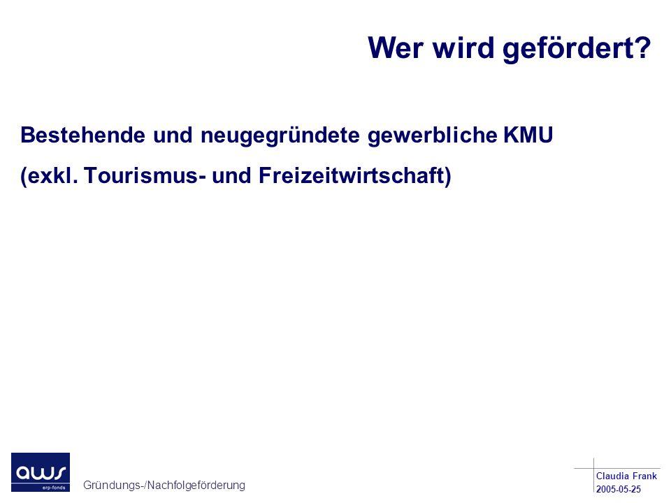Gründungs-/Nachfolgeförderung Claudia Frank 2005-05-25 Wer wird gefördert? Bestehende und neugegründete gewerbliche KMU (exkl. Tourismus- und Freizeit