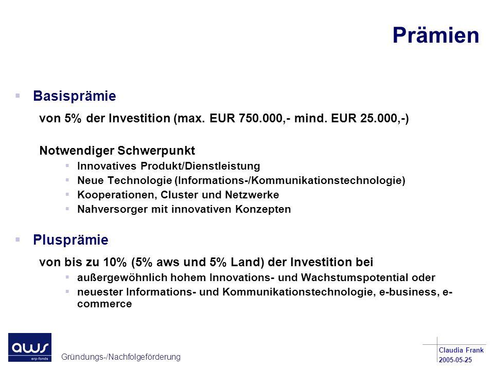 Gründungs-/Nachfolgeförderung Claudia Frank 2005-05-25 Prämien Basisprämie von 5% der Investition (max. EUR 750.000,- mind. EUR 25.000,-) Notwendiger