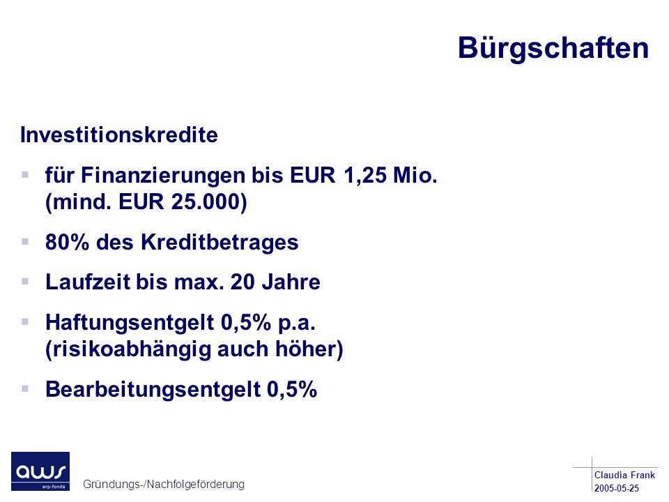Gründungs-/Nachfolgeförderung Claudia Frank 2005-05-25 Bürgschaften Investitionskredite für Finanzierungen bis EUR 1,25 Mio. (mind. EUR 25.000) 80% de