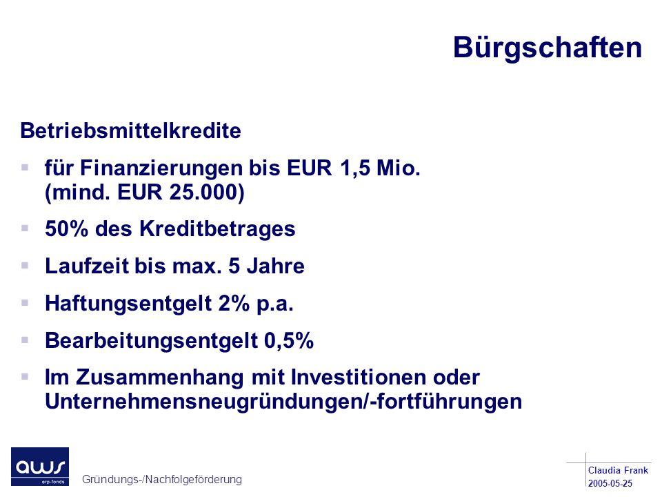Gründungs-/Nachfolgeförderung Claudia Frank 2005-05-25 Bürgschaften Betriebsmittelkredite für Finanzierungen bis EUR 1,5 Mio. (mind. EUR 25.000) 50% d