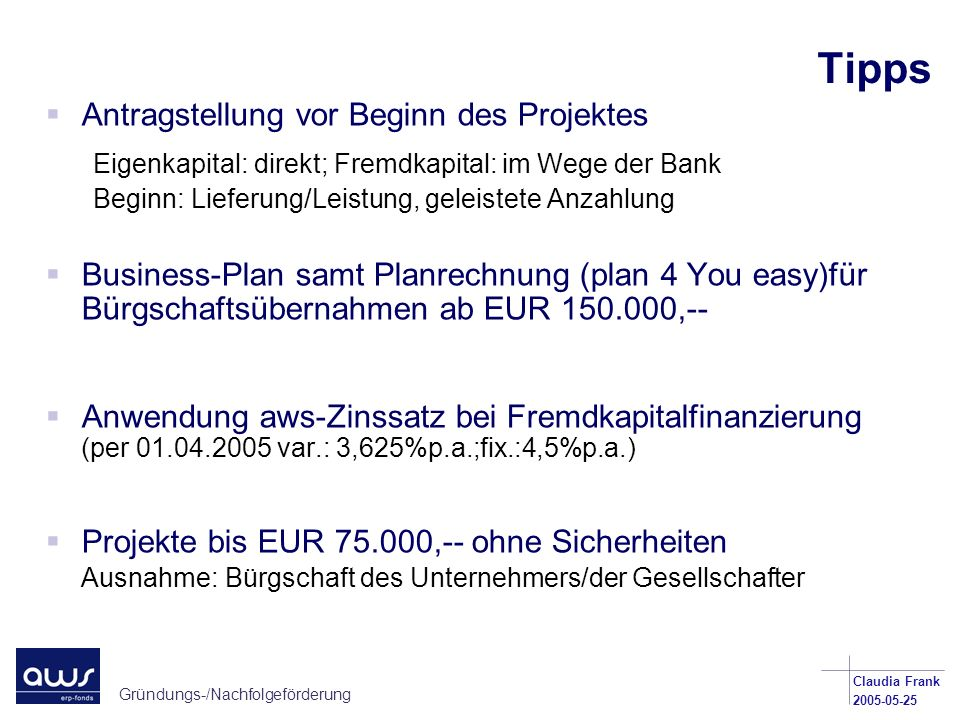 Gründungs-/Nachfolgeförderung Claudia Frank 2005-05-25 Tipps Antragstellung vor Beginn des Projektes Eigenkapital: direkt; Fremdkapital: im Wege der B