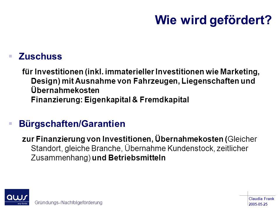 Gründungs-/Nachfolgeförderung Claudia Frank 2005-05-25 Wie wird gefördert? Zuschuss für Investitionen (inkl. immaterieller Investitionen wie Marketing