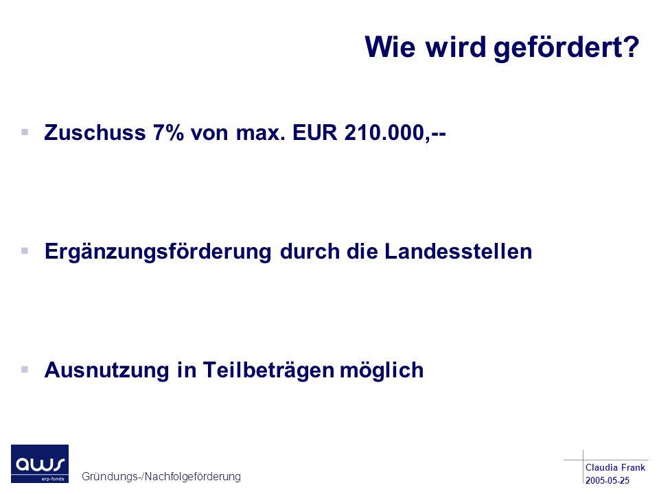 Gründungs-/Nachfolgeförderung Claudia Frank 2005-05-25 Wie wird gefördert? Zuschuss 7% von max. EUR 210.000,-- Ergänzungsförderung durch die Landesste