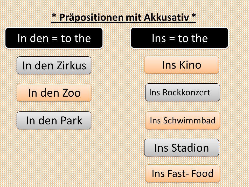 * Präpositionen mit Akkusativ * In den Zirkus In den = to the Ins = to the In den Zoo In den Park Ins Kino Ins Rockkonzert Ins Schwimmbad Ins Stadion Ins Fast- Food
