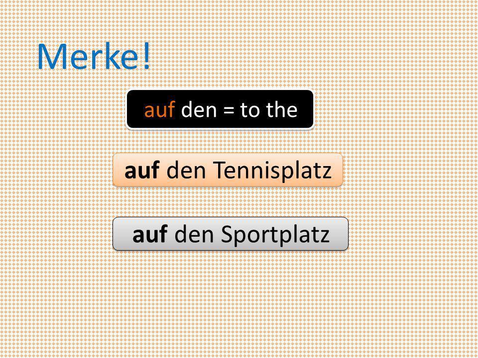 auf den = to the Merke! auf den Tennisplatz auf den Sportplatz