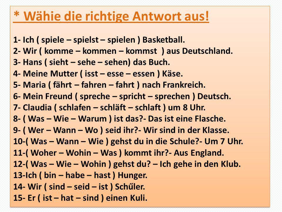 * Wähie die richtige Antwort aus! 1- Ich ( spiele – spielst – spielen ) Basketball. 2- Wir ( komme – kommen – kommst ) aus Deutschland. 3- Hans ( sieh