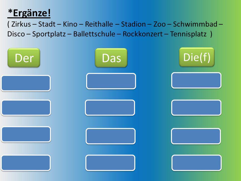 *Ergänze! ( Zirkus – Stadt – Kino – Reithalle – Stadion – Zoo – Schwimmbad – Disco – Sportplatz – Ballettschule – Rockkonzert – Tennisplatz ) Der Das