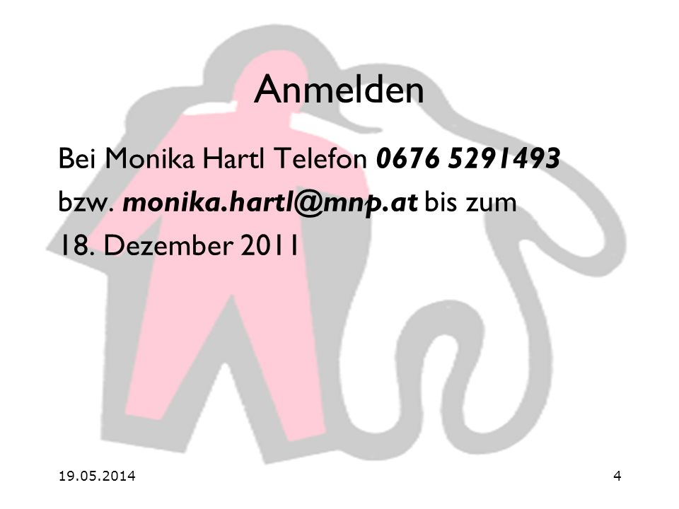 19.05.20144 Anmelden Bei Monika Hartl Telefon 0676 5291493 bzw.
