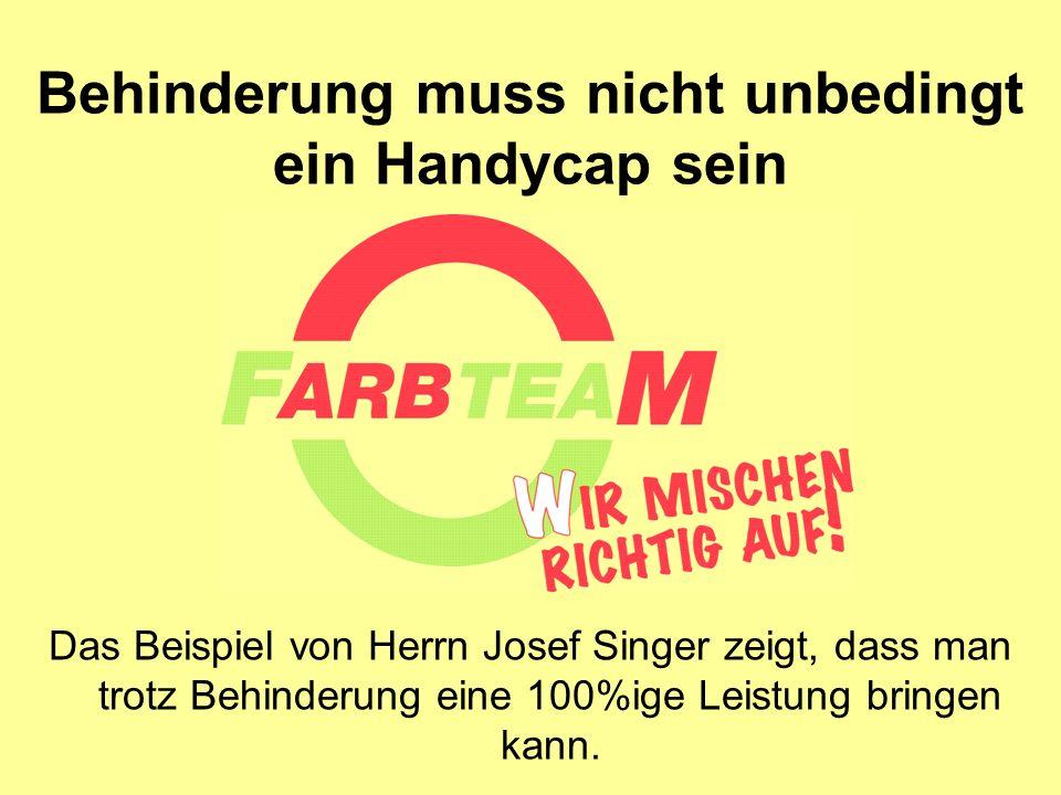 Behinderung muss nicht unbedingt ein Handycap sein Das Beispiel von Herrn Josef Singer zeigt, dass man trotz Behinderung eine 100%ige Leistung bringen kann.