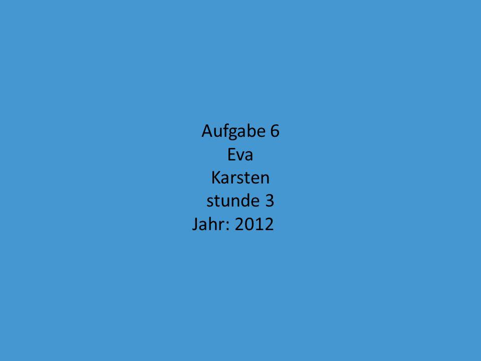 Aufgabe 6 Eva Karsten stunde 3 Jahr: 2012