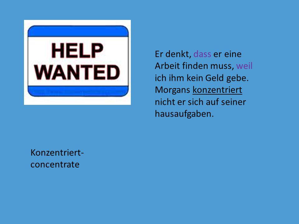 Er denkt, dass er eine Arbeit finden muss, weil ich ihm kein Geld gebe.