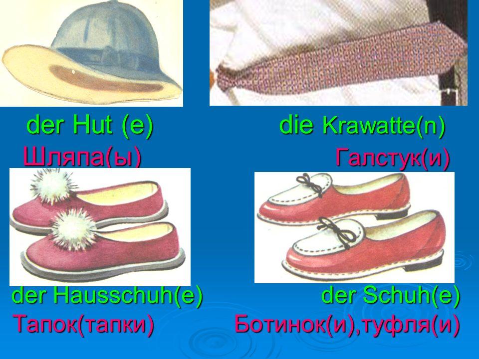 der Hut (e) die Krawatte(n) Шляпа(ы) Галстук(и) der Hausschuh(e) der Schuh(e) Тапок(тапки) Ботинок(и),туфля(и)