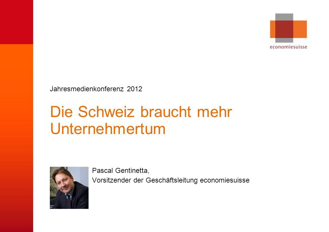 © economiesuisse Die Schweiz braucht mehr Unternehmertum Pascal Gentinetta, Vorsitzender der Geschäftsleitung economiesuisse Jahresmedienkonferenz 2012