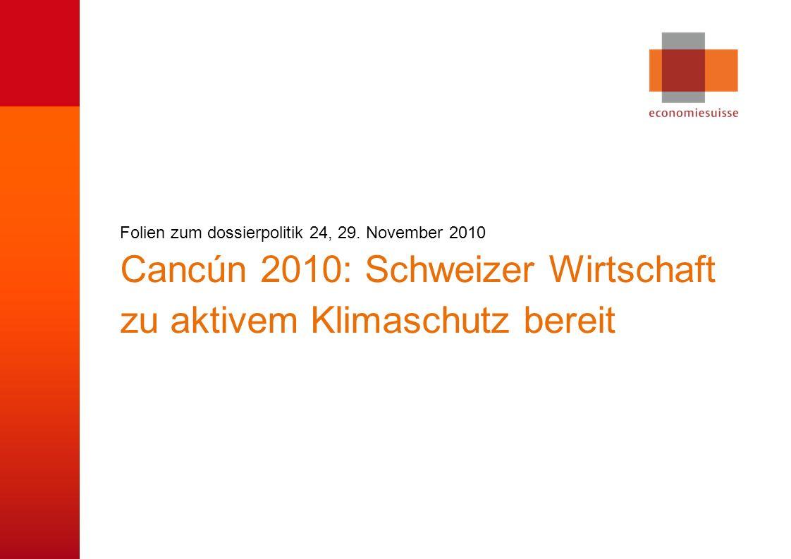 © economiesuisse Cancún 2010: Schweizer Wirtschaft zu aktivem Klimaschutz bereit Folien zum dossierpolitik 24, 29.