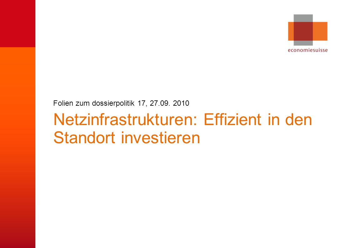 © economiesuisse Netzinfrastrukturen: Effizient in den Standort investieren Folien zum dossierpolitik 17, 27.09. 2010