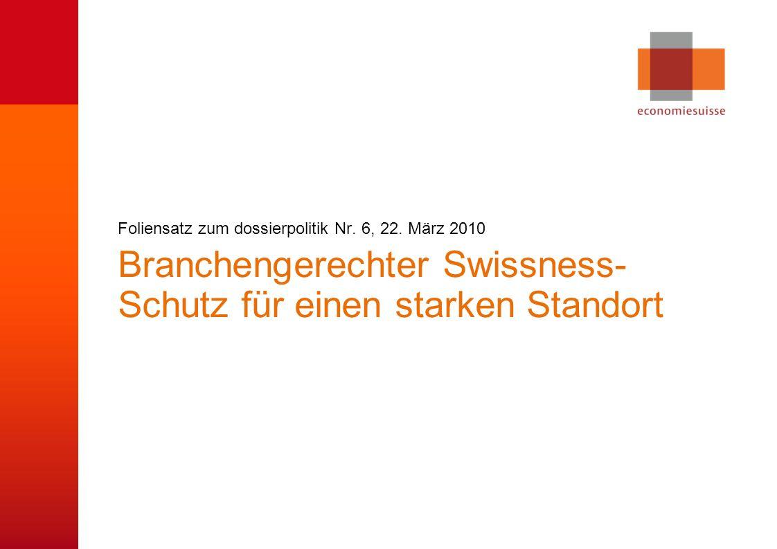 © economiesuisse Branchengerechter Swissness- Schutz für einen starken Standort Foliensatz zum dossierpolitik Nr. 6, 22. März 2010