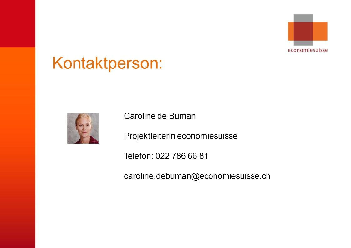 © economiesuisse Kontaktperson: Caroline de Buman Projektleiterin economiesuisse Telefon: 022 786 66 81 caroline.debuman@economiesuisse.ch