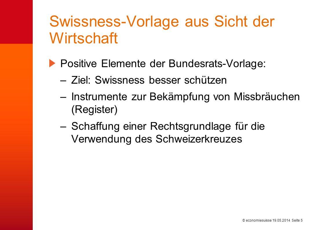 © economiesuisse Swissness-Vorlage aus Sicht der Wirtschaft Positive Elemente der Bundesrats-Vorlage: –Ziel: Swissness besser schützen –Instrumente zu