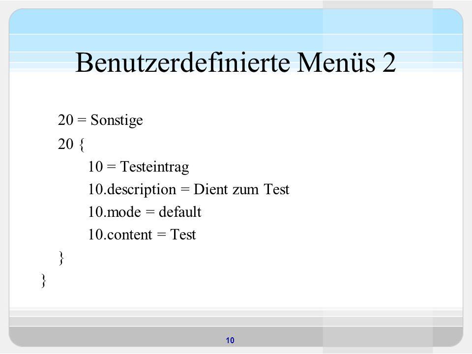 10 Benutzerdefinierte Menüs 2 20 = Sonstige 20 { 10 = Testeintrag 10.description = Dient zum Test 10.mode = default 10.content = Test }
