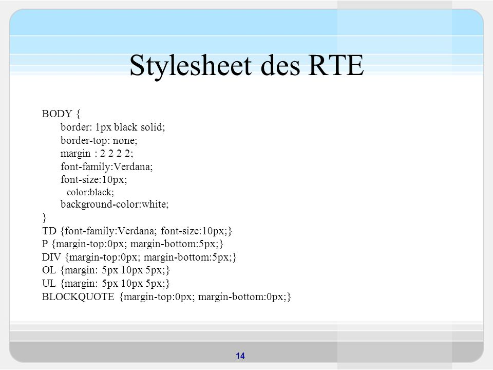 14 Stylesheet des RTE BODY { border: 1px black solid; border-top: none; margin : 2 2 2 2; font-family:Verdana; font-size:10px; color:black; background-color:white; } TD {font-family:Verdana; font-size:10px;} P {margin-top:0px; margin-bottom:5px;} DIV {margin-top:0px; margin-bottom:5px;} OL {margin: 5px 10px 5px;} UL {margin: 5px 10px 5px;} BLOCKQUOTE {margin-top:0px; margin-bottom:0px;}