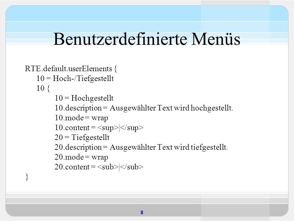 8 Benutzerdefinierte Menüs RTE.default.userElements { 10 = Hoch-/Tiefgestellt 10 { 10 = Hochgestellt 10.description = Ausgewählter Text wird hochgestellt.