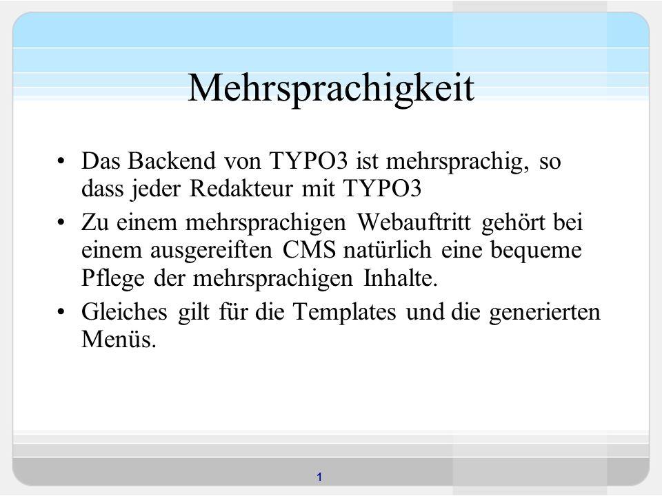 1 Mehrsprachigkeit Das Backend von TYPO3 ist mehrsprachig, so dass jeder Redakteur mit TYPO3 Zu einem mehrsprachigen Webauftritt gehört bei einem ausgereiften CMS natürlich eine bequeme Pflege der mehrsprachigen Inhalte.