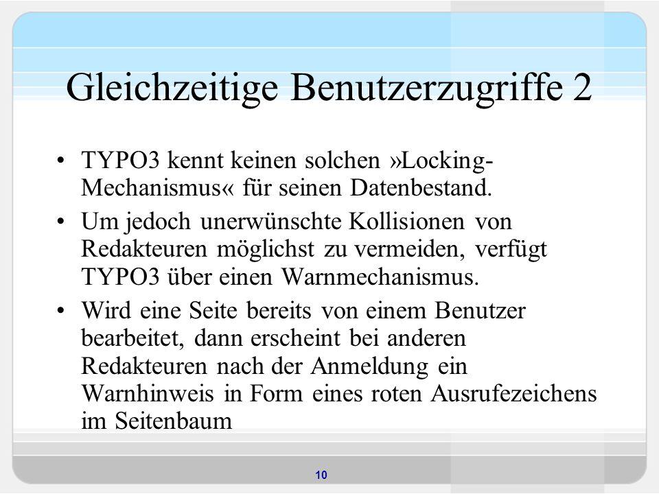 10 Gleichzeitige Benutzerzugriffe 2 TYPO3 kennt keinen solchen »Locking- Mechanismus« für seinen Datenbestand. Um jedoch unerwünschte Kollisionen von