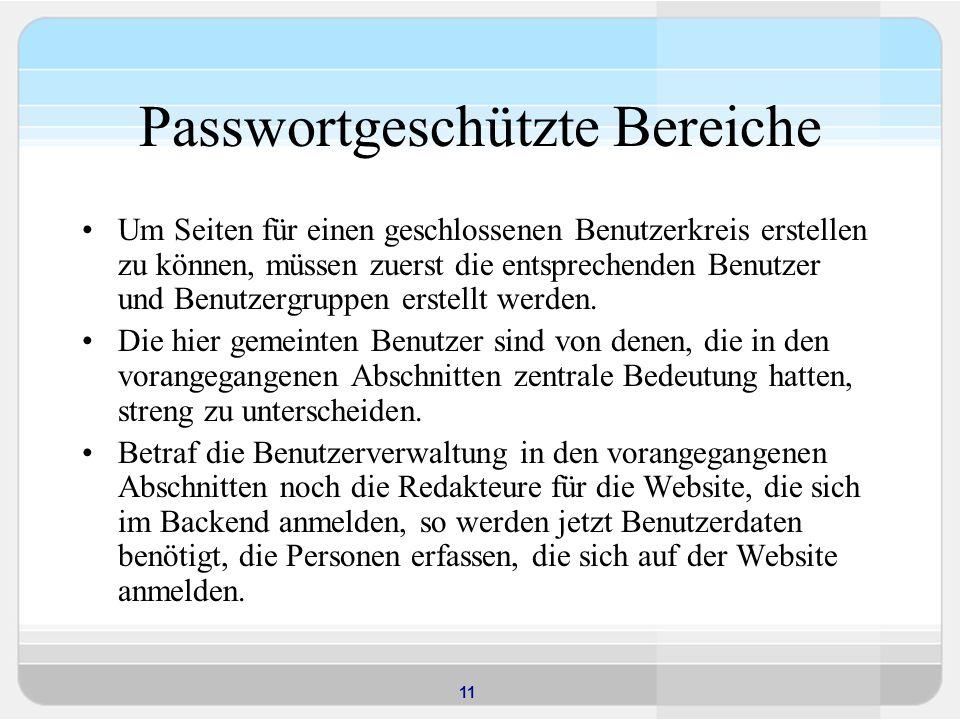 11 Passwortgeschützte Bereiche Um Seiten für einen geschlossenen Benutzerkreis erstellen zu können, müssen zuerst die entsprechenden Benutzer und Benutzergruppen erstellt werden.