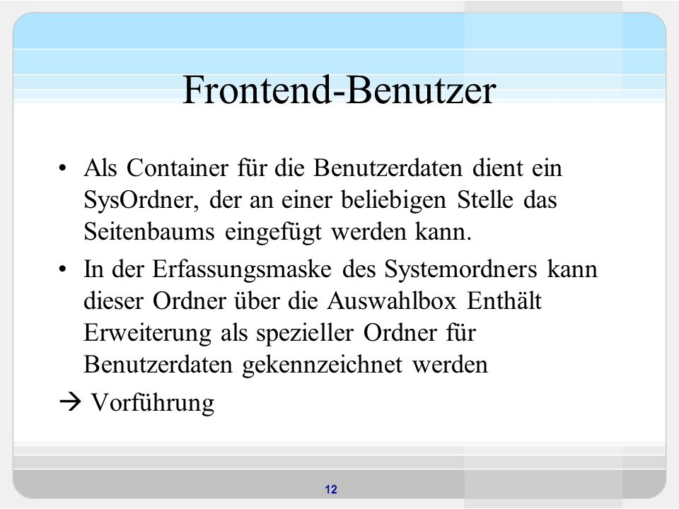 12 Frontend-Benutzer Als Container für die Benutzerdaten dient ein SysOrdner, der an einer beliebigen Stelle das Seitenbaums eingefügt werden kann. In