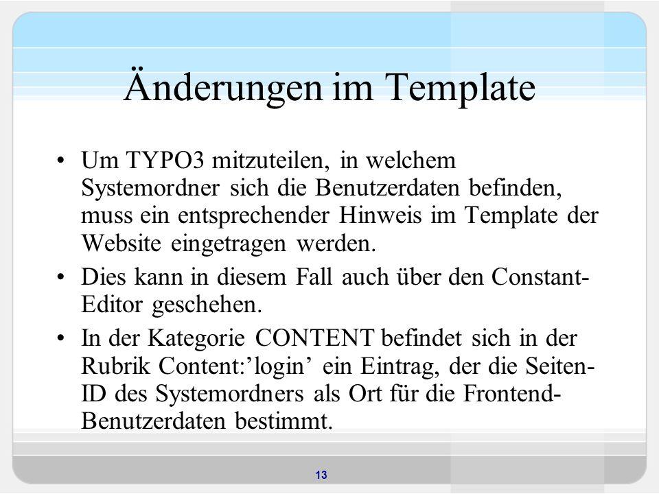 13 Änderungen im Template Um TYPO3 mitzuteilen, in welchem Systemordner sich die Benutzerdaten befinden, muss ein entsprechender Hinweis im Template der Website eingetragen werden.