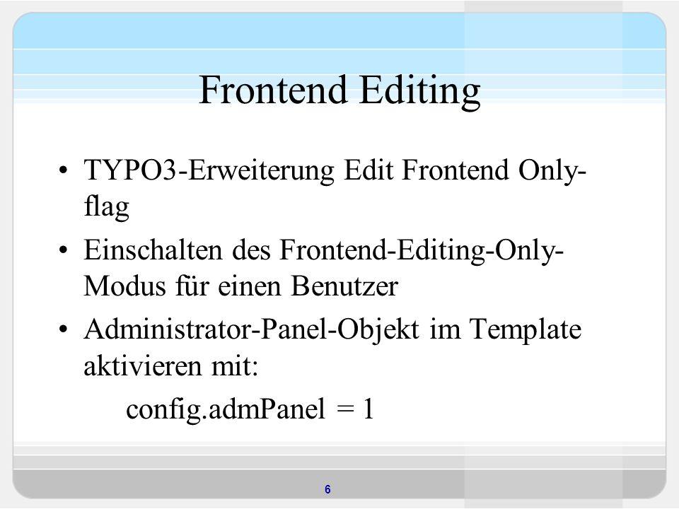 7 Admin Panel Für Administratoren reicht dieser Eintrag aus, um das Panel anzuzeigen, für normale Benutzer hingegen muss es durch entsprechende TSconfig- Einträge in den Benutzereinstellungen sichtbar gemacht werden: admPanel { enable.edit = 1 hide = 0 }