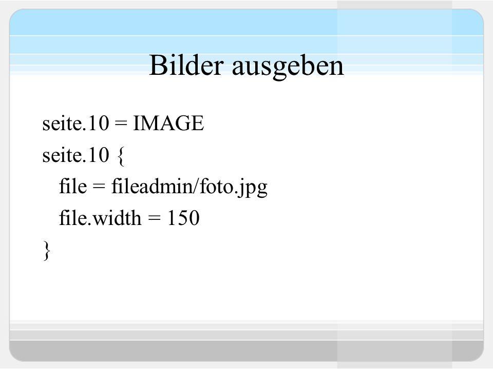 Bilder ausgeben seite.10 = IMAGE seite.10 { file = fileadmin/foto.jpg file.width = 150 }