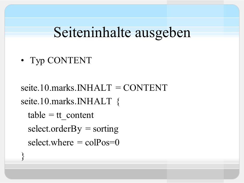 Seiteninhalte ausgeben Typ CONTENT seite.10.marks.INHALT = CONTENT seite.10.marks.INHALT { table = tt_content select.orderBy = sorting select.where =