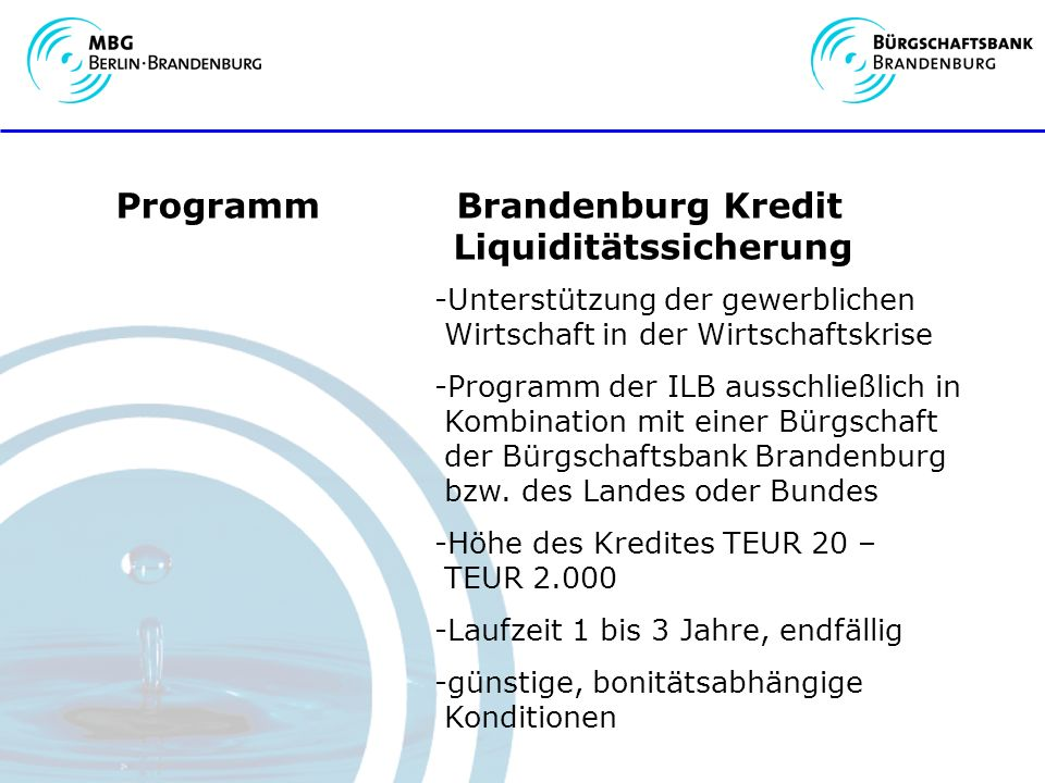 Programm Brandenburg Kredit Liquiditätssicherung -Unterstützung der gewerblichen Wirtschaft in der Wirtschaftskrise -Programm der ILB ausschließlich in Kombination mit einer Bürgschaft der Bürgschaftsbank Brandenburg bzw.