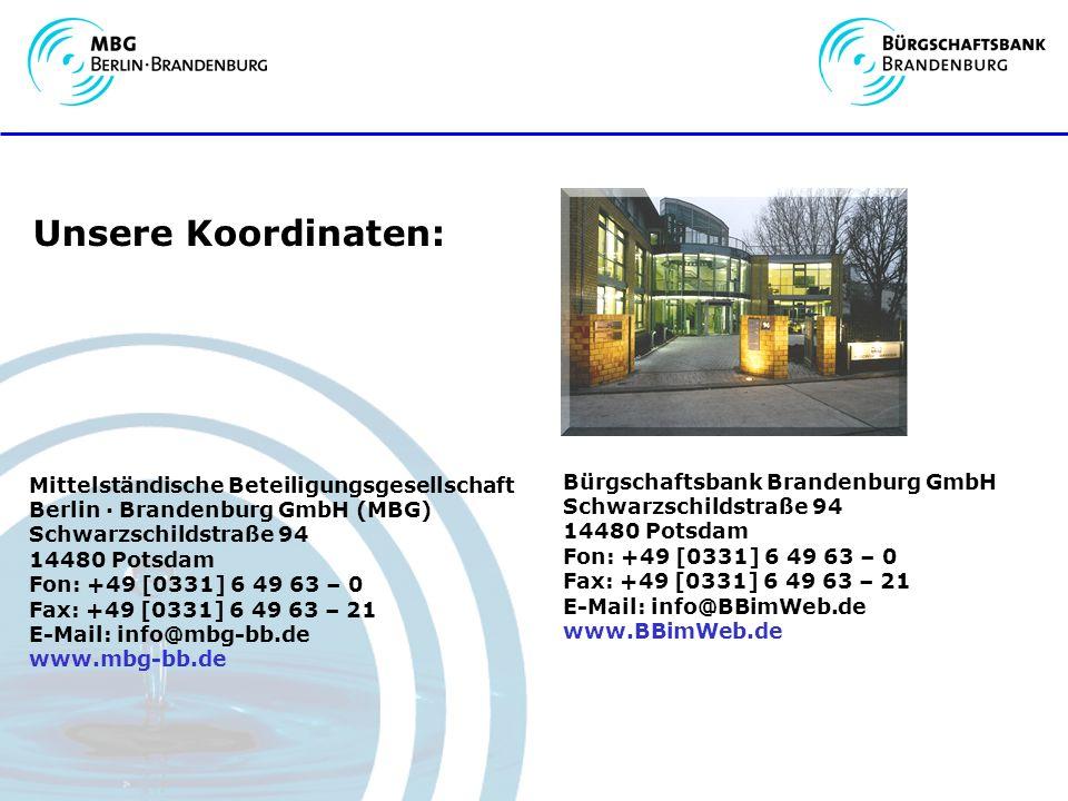 Mittelständische Beteiligungsgesellschaft Berlin · Brandenburg GmbH (MBG) Schwarzschildstraße 94 14480 Potsdam Fon: +49 [0331] 6 49 63 – 0 Fax: +49 [0331] 6 49 63 – 21 E-Mail: info@mbg-bb.de www.mbg-bb.de Bürgschaftsbank Brandenburg GmbH Schwarzschildstraße 94 14480 Potsdam Fon: +49 [0331] 6 49 63 – 0 Fax: +49 [0331] 6 49 63 – 21 E-Mail: info@BBimWeb.de www.BBimWeb.de Unsere Koordinaten: