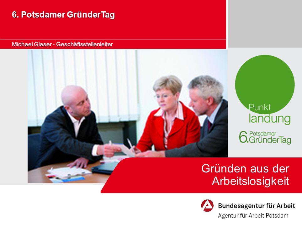 Gründen aus der Arbeitslosigkeit 6. Potsdamer GründerTag Michael Glaser - Geschäftsstellenleiter