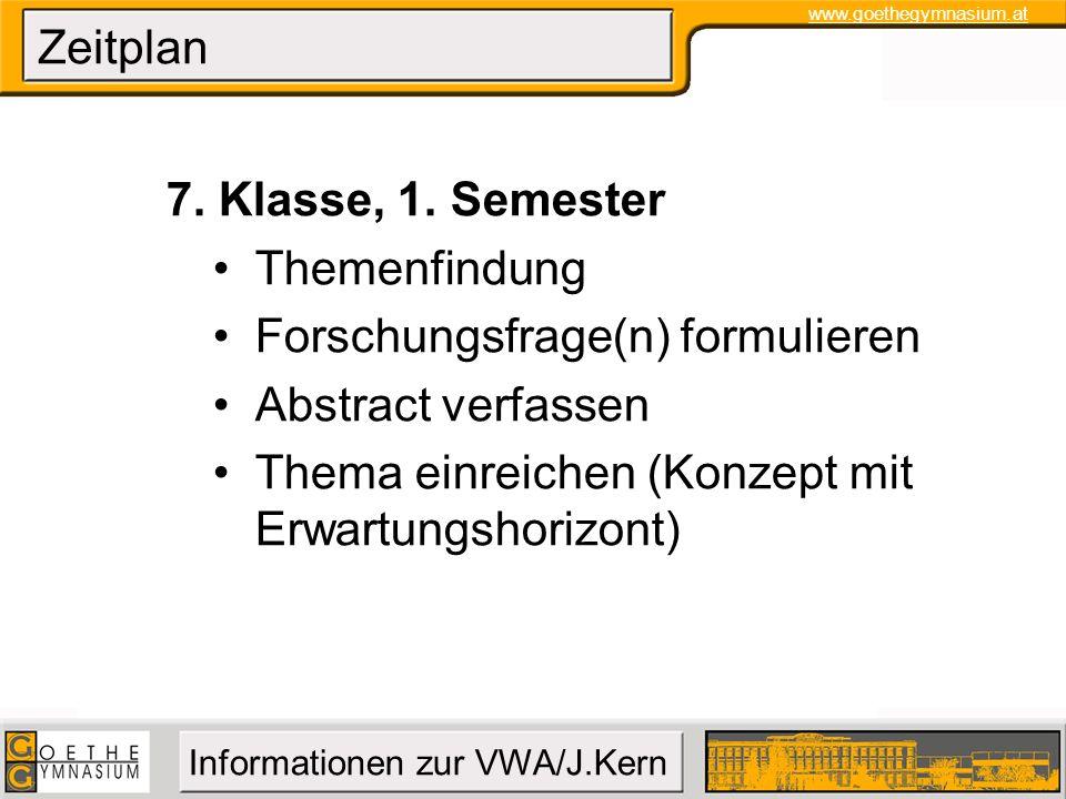 www.goethegymnasium.at Informationen zur VWA/J.Kern Zeitplan 7. Klasse, 1. Semester Themenfindung Forschungsfrage(n) formulieren Abstract verfassen Th