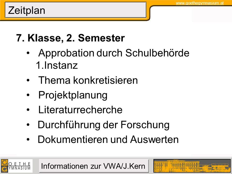 www.goethegymnasium.at Informationen zur VWA/J.Kern Zeitplan 7. Klasse, 2. Semester Approbation durch Schulbehörde 1.Instanz Thema konkretisieren Proj