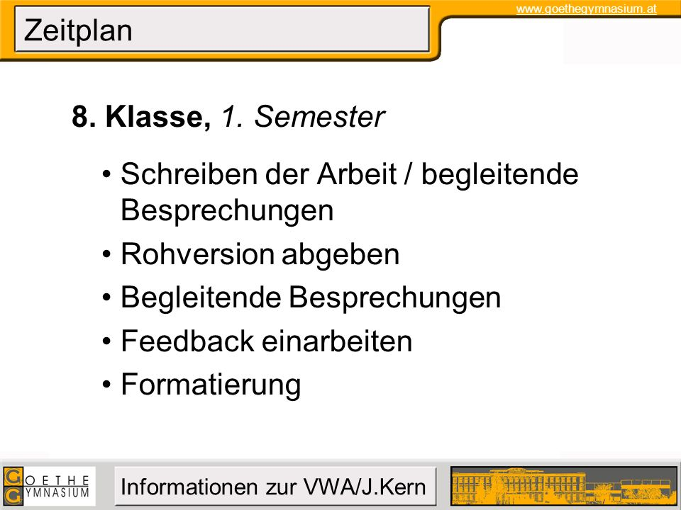 www.goethegymnasium.at Informationen zur VWA/J.Kern Zeitplan 8. Klasse, 1. Semester Schreiben der Arbeit / begleitende Besprechungen Rohversion abgebe