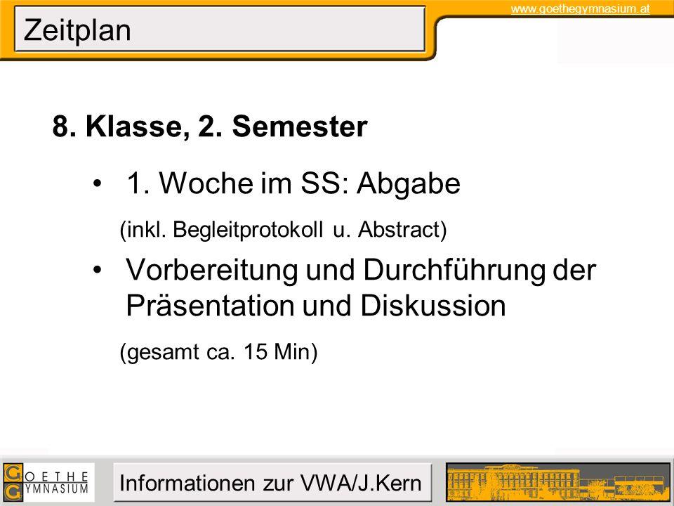 www.goethegymnasium.at Informationen zur VWA/J.Kern Zeitplan 8. Klasse, 2. Semester 1. Woche im SS: Abgabe (inkl. Begleitprotokoll u. Abstract) Vorber