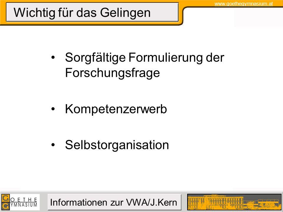 www.goethegymnasium.at Informationen zur VWA/J.Kern Wichtig für das Gelingen Sorgfältige Formulierung der Forschungsfrage Kompetenzerwerb Selbstorgani