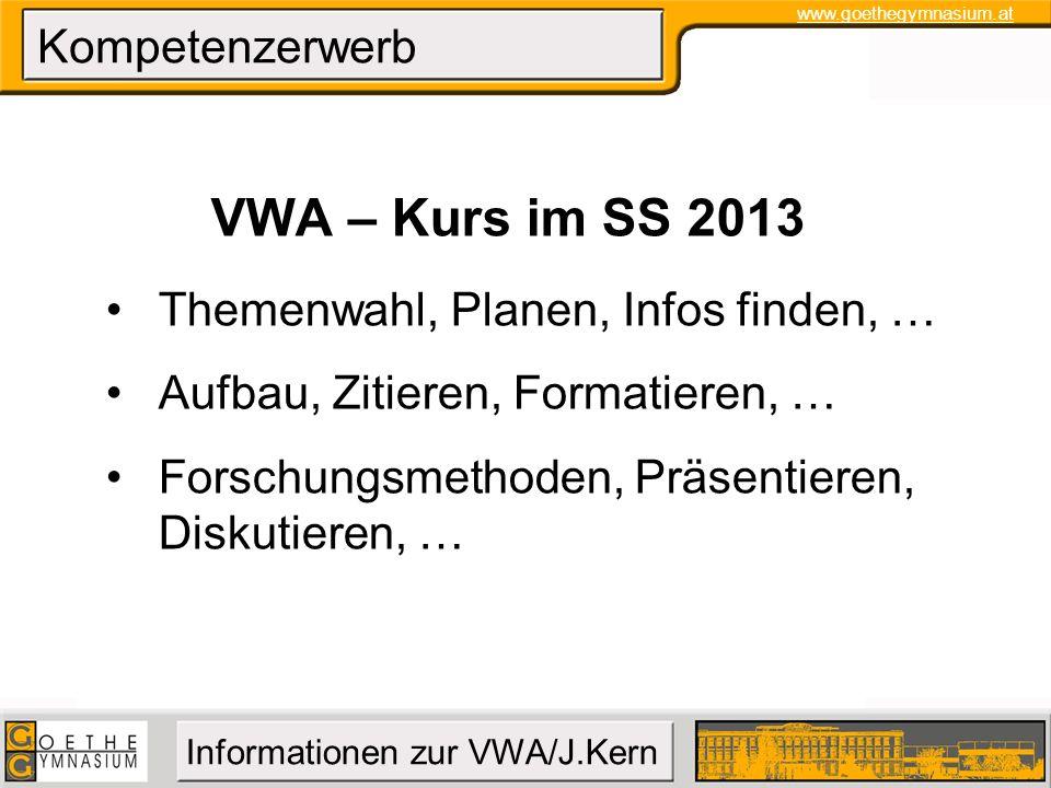 www.goethegymnasium.at Informationen zur VWA/J.Kern Kompetenzerwerb VWA – Kurs im SS 2013 Themenwahl, Planen, Infos finden, … Aufbau, Zitieren, Format