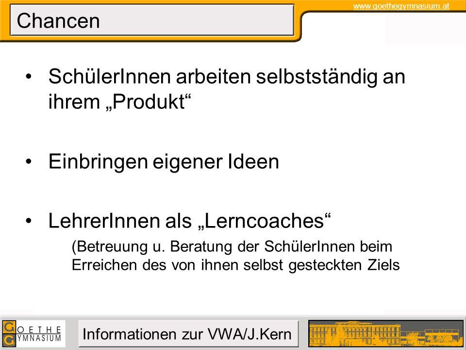 www.goethegymnasium.at Informationen zur VWA/J.Kern Chancen SchülerInnen arbeiten selbstständig an ihrem Produkt Einbringen eigener Ideen LehrerInnen