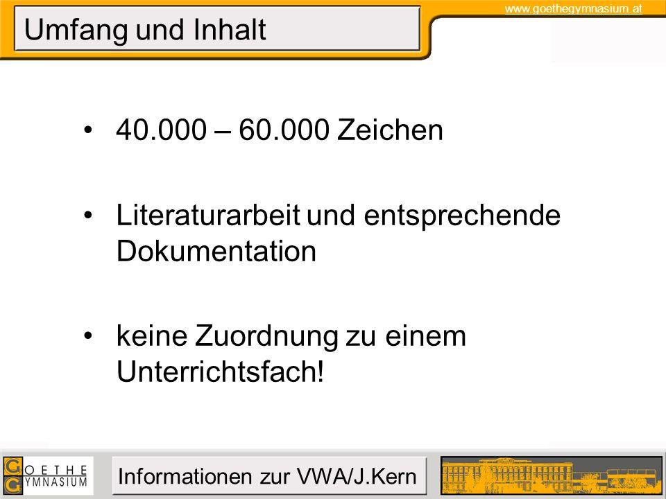 www.goethegymnasium.at Informationen zur VWA/J.Kern Umfang und Inhalt 40.000 – 60.000 Zeichen Literaturarbeit und entsprechende Dokumentation keine Zu