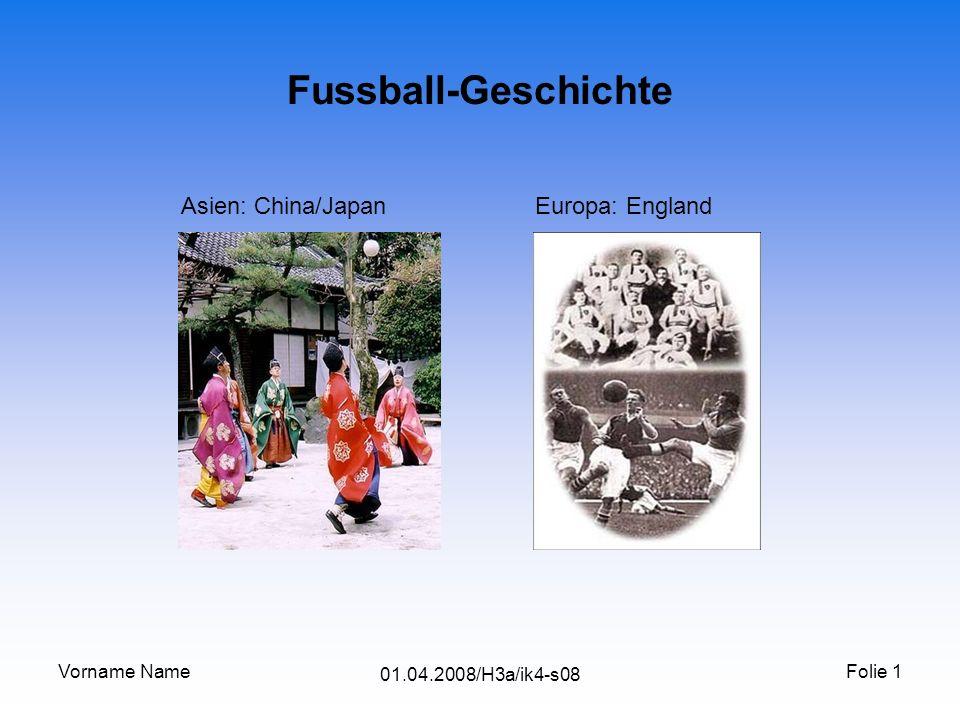 Vorname Name 01.04.2008/H3a/ik4-s08 Folie 1 Fussball-Geschichte Asien: China/Japan Europa: England