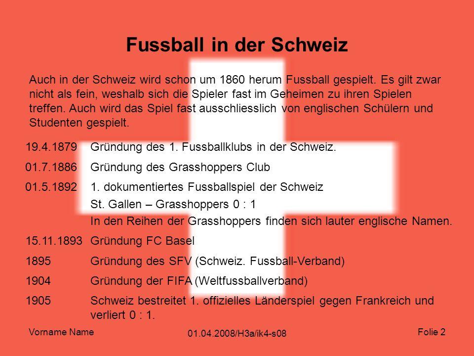 Vorname Name 01.04.2008/H3a/ik4-s08 Folie 2 Fussball in der Schweiz Auch in der Schweiz wird schon um 1860 herum Fussball gespielt.