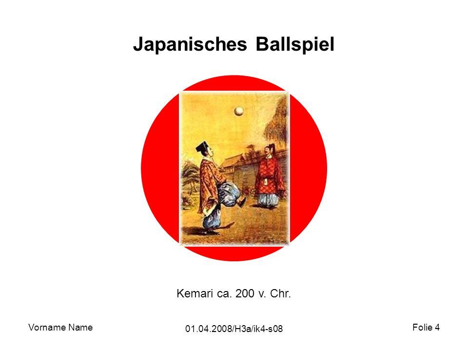 Vorname Name 01.04.2008/H3a/ik4-s08 Folie 4 Japanisches Ballspiel Kemari ca. 200 v. Chr.