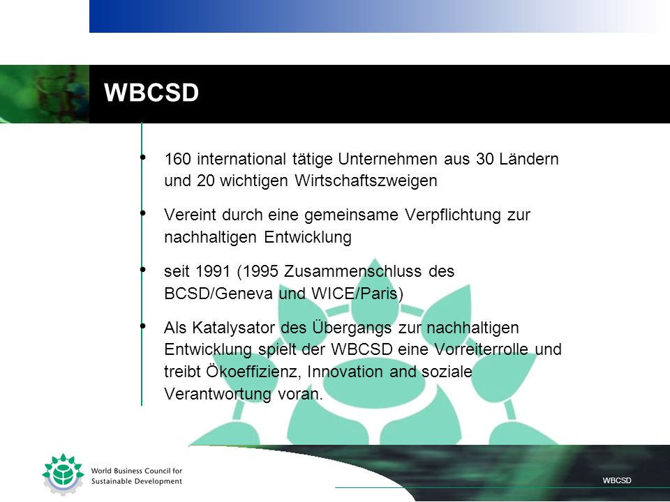 WBCSD 160 international tätige Unternehmen aus 30 Ländern und 20 wichtigen Wirtschaftszweigen Vereint durch eine gemeinsame Verpflichtung zur nachhaltigen Entwicklung seit 1991 (1995 Zusammenschluss des BCSD/Geneva und WICE/Paris) Als Katalysator des Übergangs zur nachhaltigen Entwicklung spielt der WBCSD eine Vorreiterrolle und treibt Ökoeffizienz, Innovation and soziale Verantwortung voran.