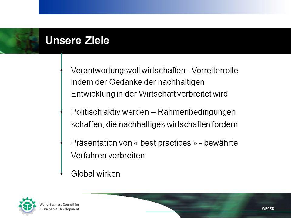 Unsere Ziele Verantwortungsvoll wirtschaften - Vorreiterrolle indem der Gedanke der nachhaltigen Entwicklung in der Wirtschaft verbreitet wird Politisch aktiv werden – Rahmenbedingungen schaffen, die nachhaltiges wirtschaften fördern Präsentation von « best practices » - bewährte Verfahren verbreiten Global wirken WBCSD
