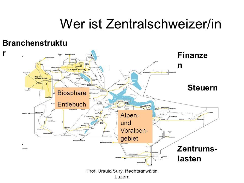 Prof. Ursula Sury, Rechtsanwältin Luzern Wer ist Zentralschweizer/in Biosphäre Entlebuch Alpen- und Voralpen- gebiet Finanze n Steuern Zentrums- laste